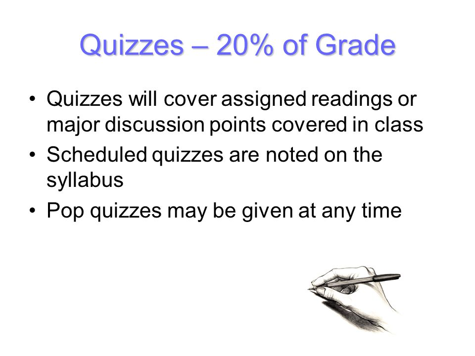 Quizzes – 20% of Grade Quizzes will cover assigned readings or major discussion points covered in class Scheduled quizzes are noted on the syllabus Pop quizzes may be given at any time