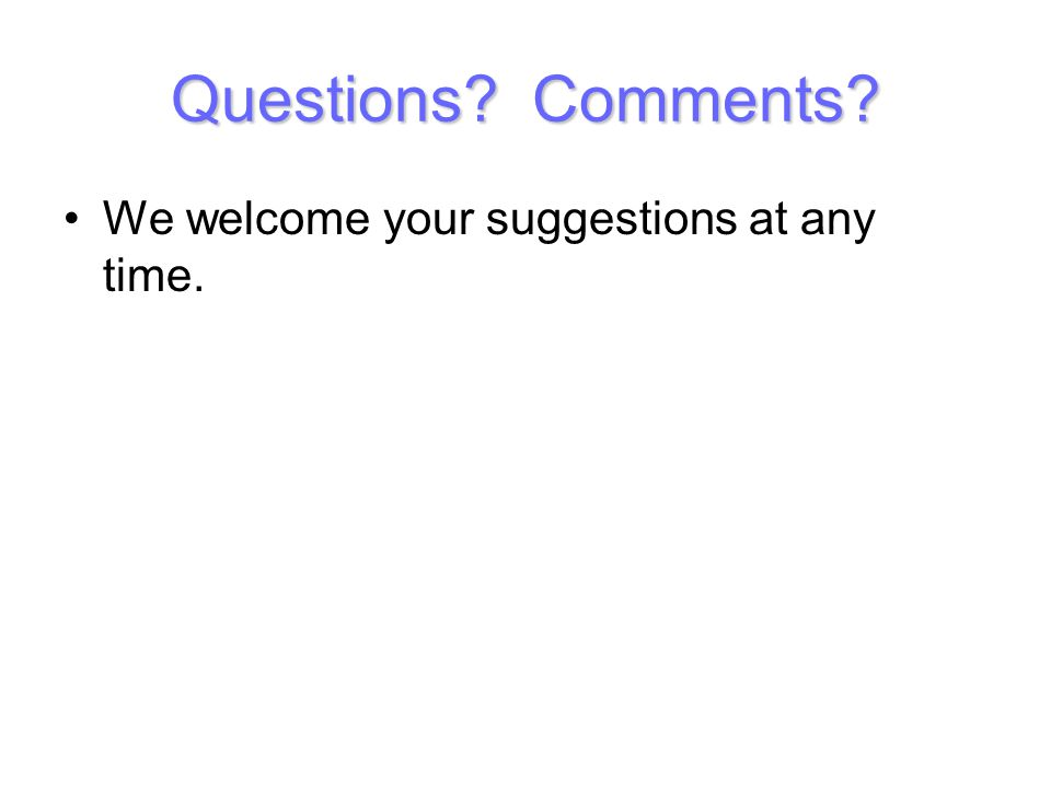 Questions? Comments? We welcome your suggestions at any time.