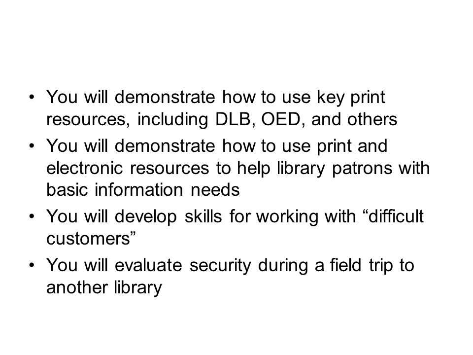 You will demonstrate how to use key print resources, including DLB, OED, and others You will demonstrate how to use print and electronic resources to help library patrons with basic information needs You will develop skills for working with difficult customers You will evaluate security during a field trip to another library