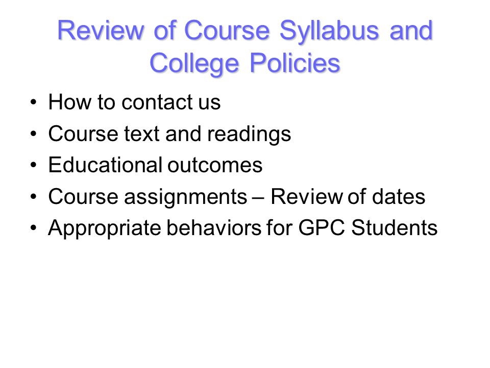 Review of Course Syllabus and College Policies How to contact us Course text and readings Educational outcomes Course assignments – Review of dates Appropriate behaviors for GPC Students
