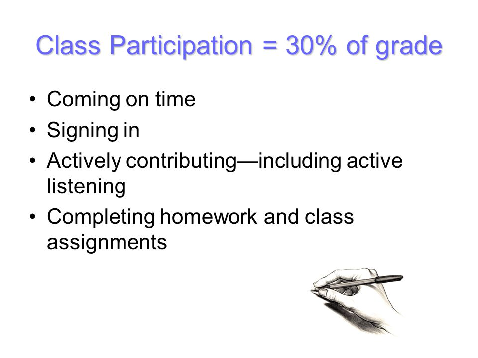 Class Participation = 30% of grade Coming on time Signing in Actively contributingincluding active listening Completing homework and class assignments
