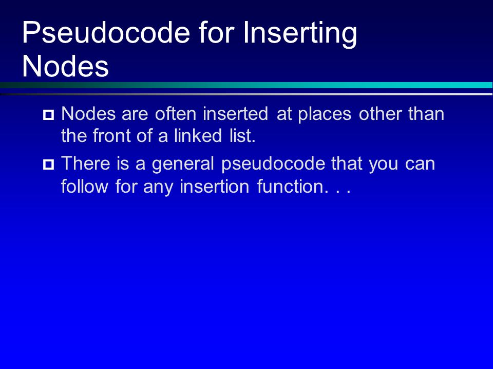 Pseudocode for Inserting Nodes Nodes are often inserted at places other than the front of a linked list.