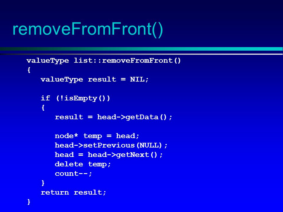 removeFromFront() valueType list::removeFromFront() { valueType result = NIL; if (!isEmpty()) { result = head->getData(); node* temp = head; head->setPrevious(NULL); head = head->getNext(); delete temp; count--; } return result; }