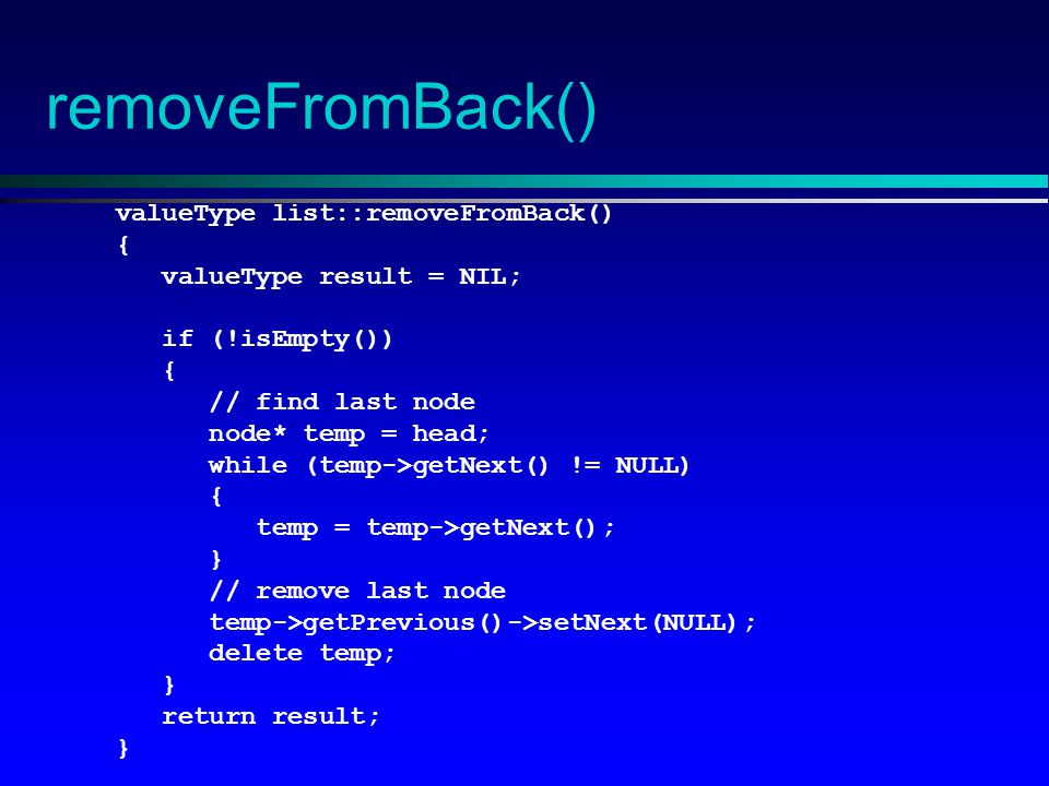 removeFromBack() valueType list::removeFromBack() { valueType result = NIL; if (!isEmpty()) { // find last node node* temp = head; while (temp->getNext() != NULL) { temp = temp->getNext(); } // remove last node temp->getPrevious()->setNext(NULL); delete temp; } return result; }