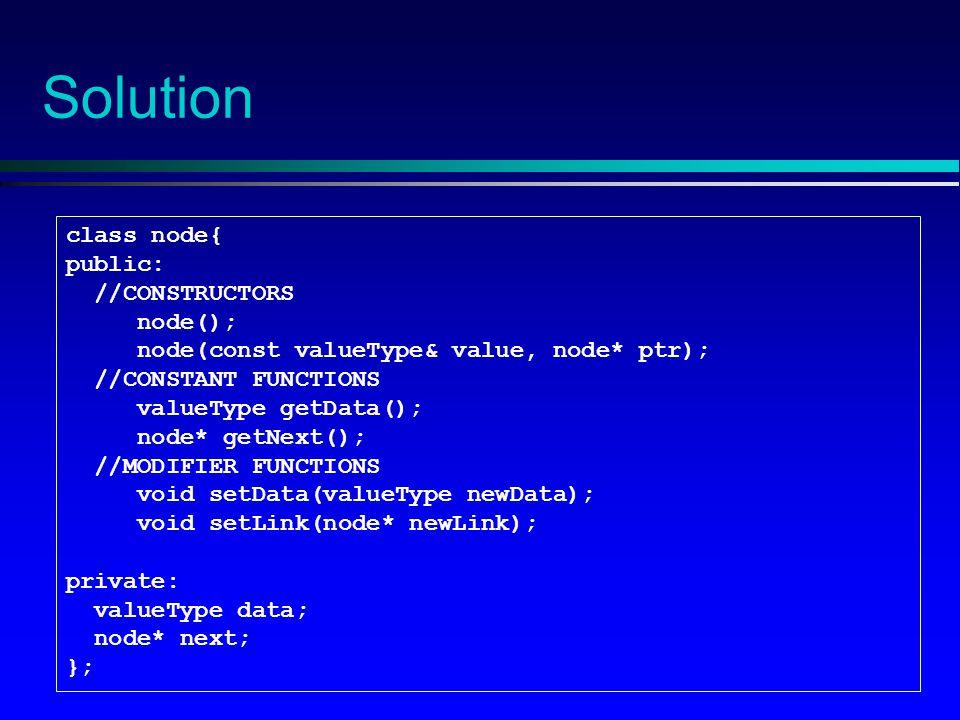 Solution class node{ public: //CONSTRUCTORS node(); node(const valueType& value, node* ptr); //CONSTANT FUNCTIONS valueType getData(); node* getNext(); //MODIFIER FUNCTIONS void setData(valueType newData); void setLink(node* newLink); private: valueType data; node* next; };