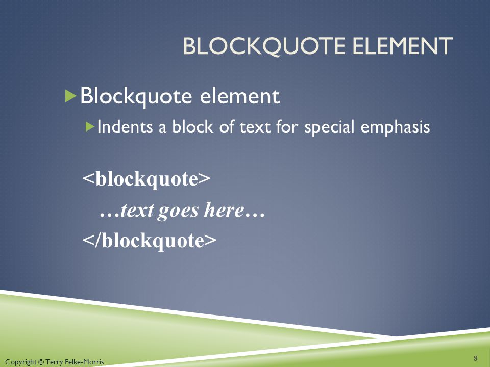 Copyright © Terry Felke-Morris BLOCKQUOTE ELEMENT Blockquote element Indents a block of text for special emphasis …text goes here… 8