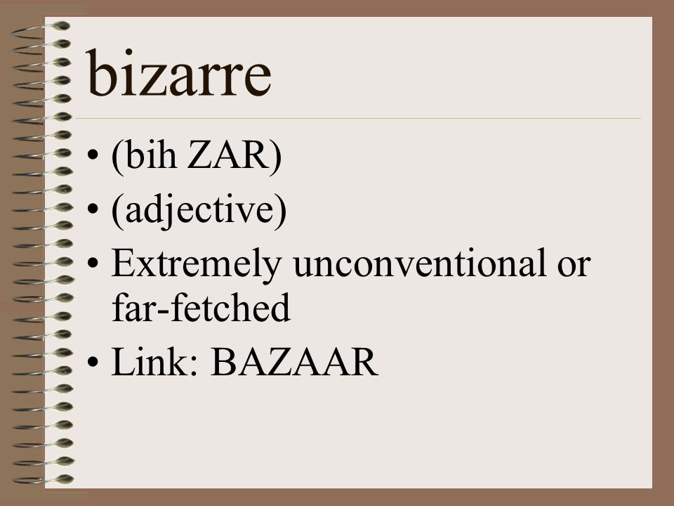 bizarre (bih ZAR) (adjective) Extremely unconventional or far-fetched Link: BAZAAR