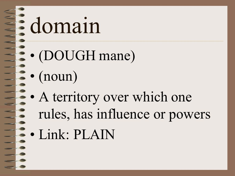 domain (DOUGH mane) (noun) A territory over which one rules, has influence or powers Link: PLAIN