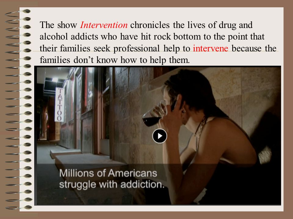 The show Intervention chronicles the lives of drug and alcohol addicts who have hit rock bottom to the point that their families seek professional help to intervene because the families dont know how to help them.