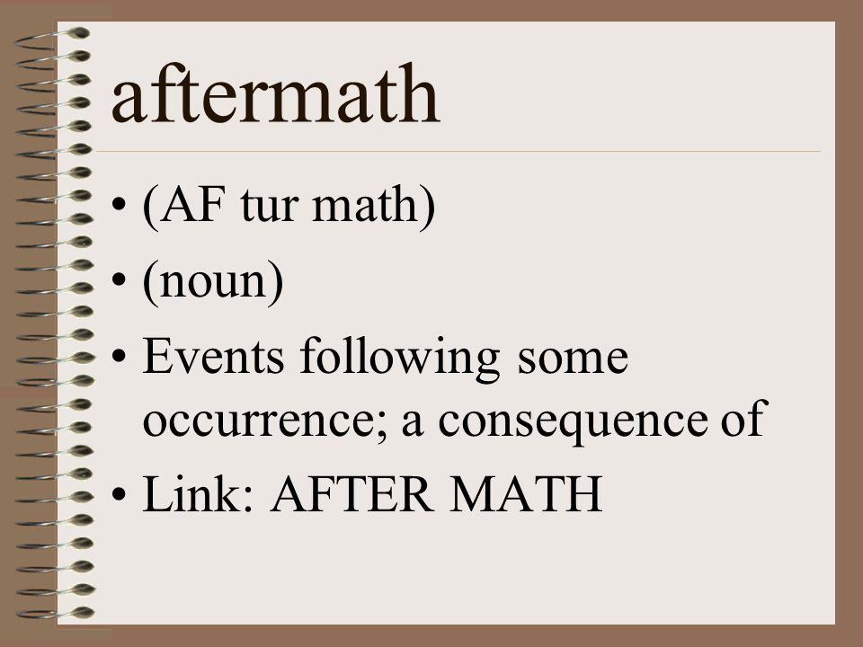 aftermath (AF tur math) (noun) Events following some occurrence; a consequence of Link: AFTER MATH