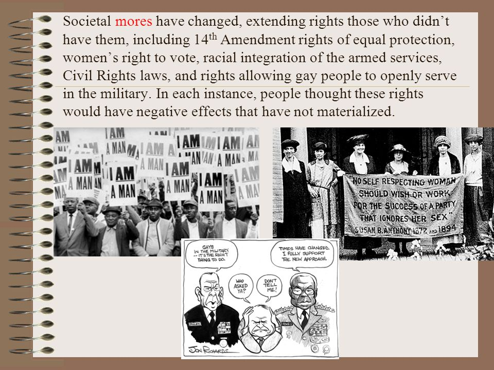 Societal mores have changed, extending rights those who didnt have them, including 14 th Amendment rights of equal protection, womens right to vote, racial integration of the armed services, Civil Rights laws, and rights allowing gay people to openly serve in the military.