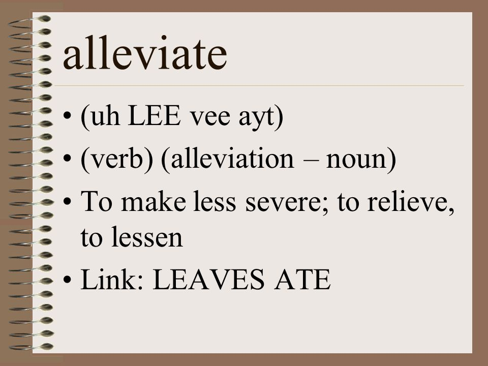 alleviate (uh LEE vee ayt) (verb) (alleviation – noun) To make less severe; to relieve, to lessen Link: LEAVES ATE