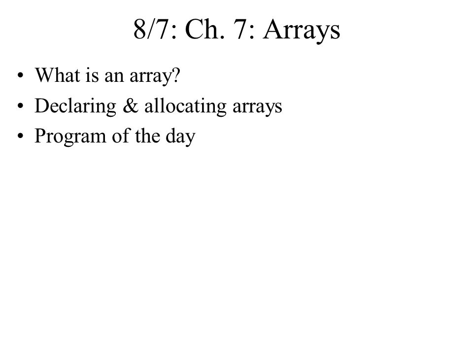 8/7: Ch. 7: Arrays What is an array Declaring & allocating arrays Program of the day
