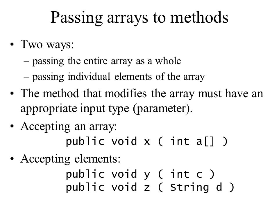 Passing arrays to methods Two ways: –passing the entire array as a whole –passing individual elements of the array The method that modifies the array must have an appropriate input type (parameter).