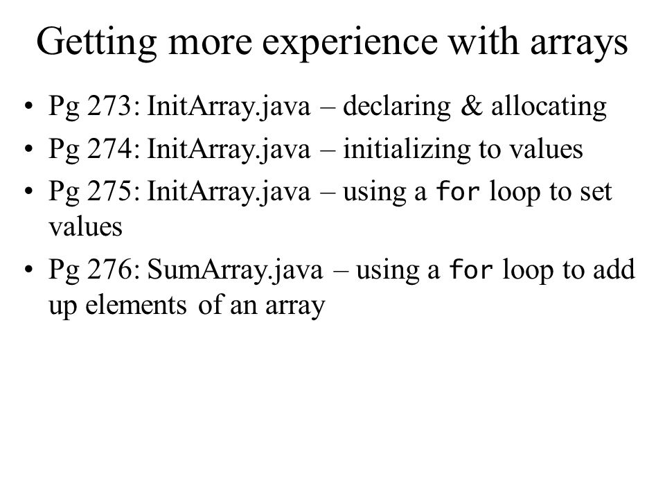 Getting more experience with arrays Pg 273: InitArray.java – declaring & allocating Pg 274: InitArray.java – initializing to values Pg 275: InitArray.java – using a for loop to set values Pg 276: SumArray.java – using a for loop to add up elements of an array