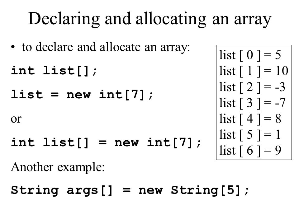 Declaring and allocating an array to declare and allocate an array: int list[]; list = new int[7]; or int list[] = new int[7]; Another example: String args[] = new String[5]; list [ 0 ] = 5 list [ 1 ] = 10 list [ 2 ] = -3 list [ 3 ] = -7 list [ 4 ] = 8 list [ 5 ] = 1 list [ 6 ] = 9