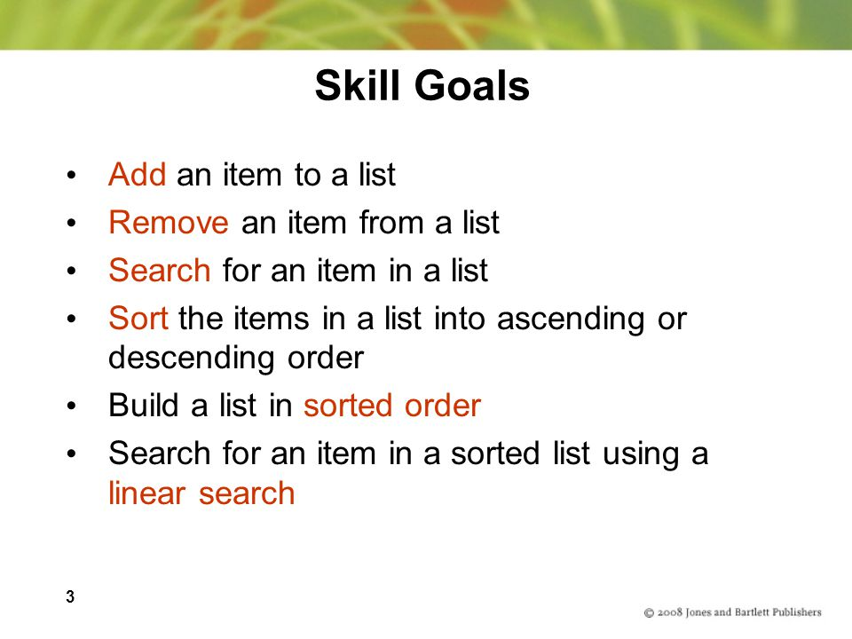 3 Skill Goals Add an item to a list Remove an item from a list Search for an item in a list Sort the items in a list into ascending or descending orde