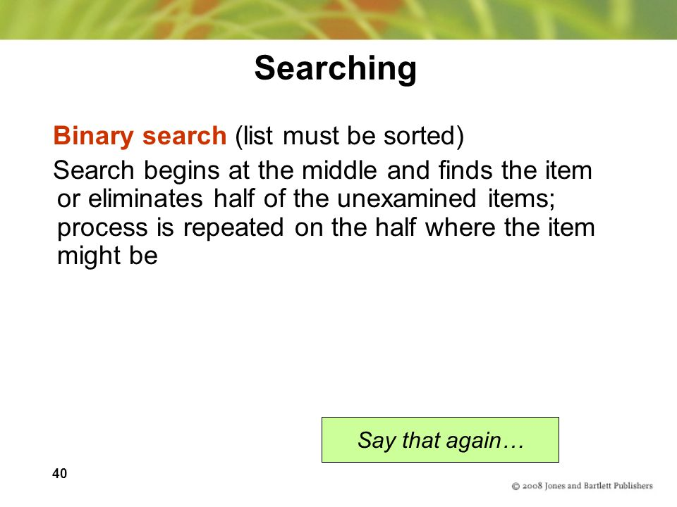 40 Searching Binary search (list must be sorted) Search begins at the middle and finds the item or eliminates half of the unexamined items; process is
