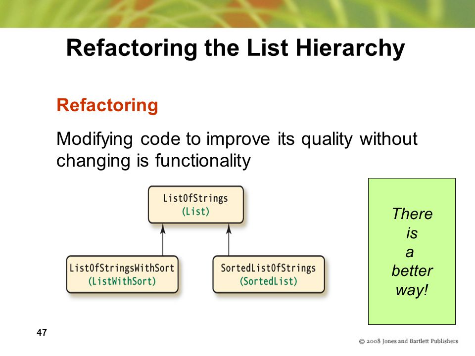 47 Refactoring the List Hierarchy Refactoring Modifying code to improve its quality without changing is functionality There is a better way!