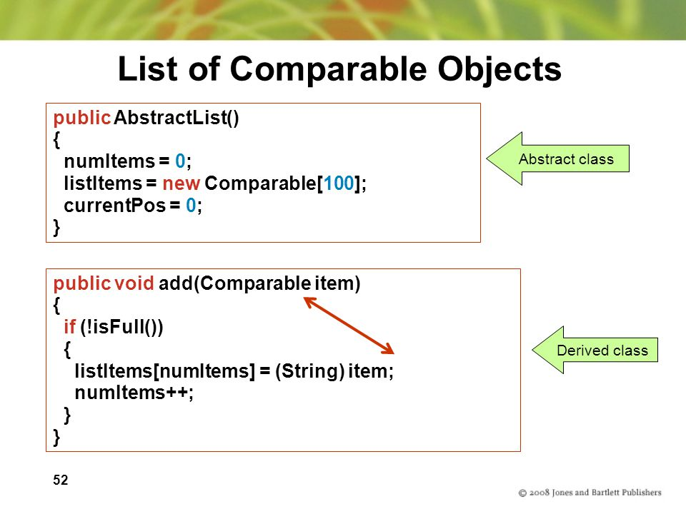 52 List of Comparable Objects public AbstractList() { numItems = 0; listItems = new Comparable[100]; currentPos = 0; } public void add(Comparable item