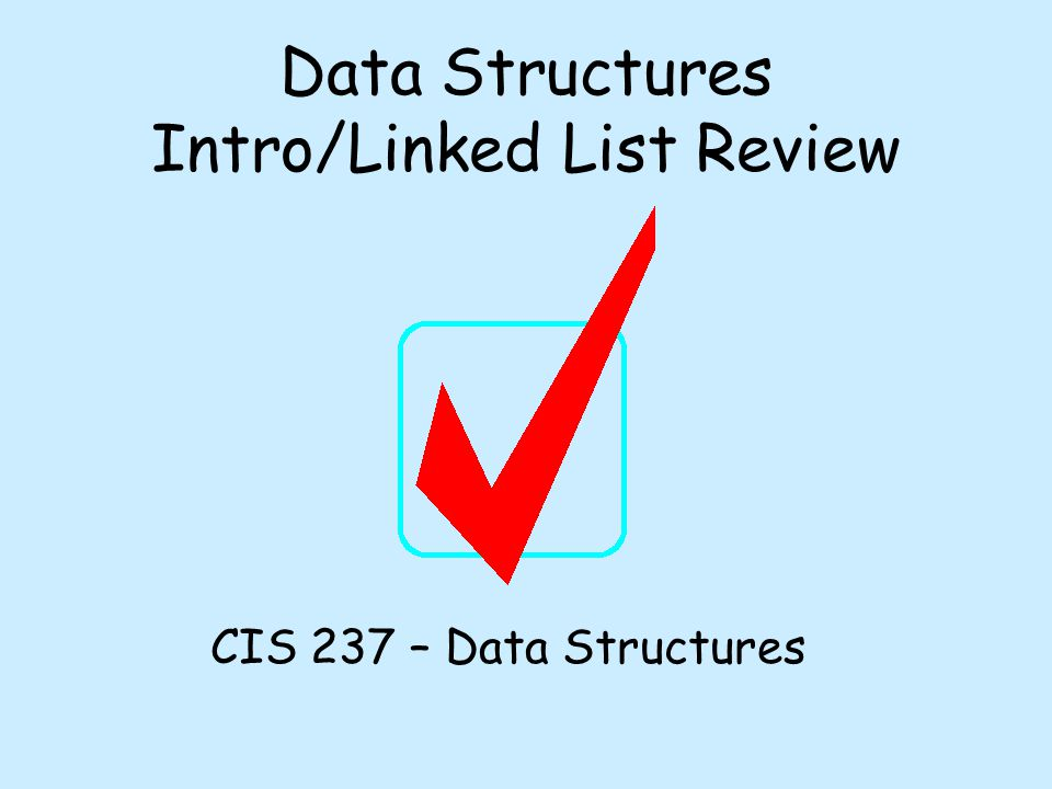 Data Structures Intro/Linked List Review CIS 237 – Data Structures
