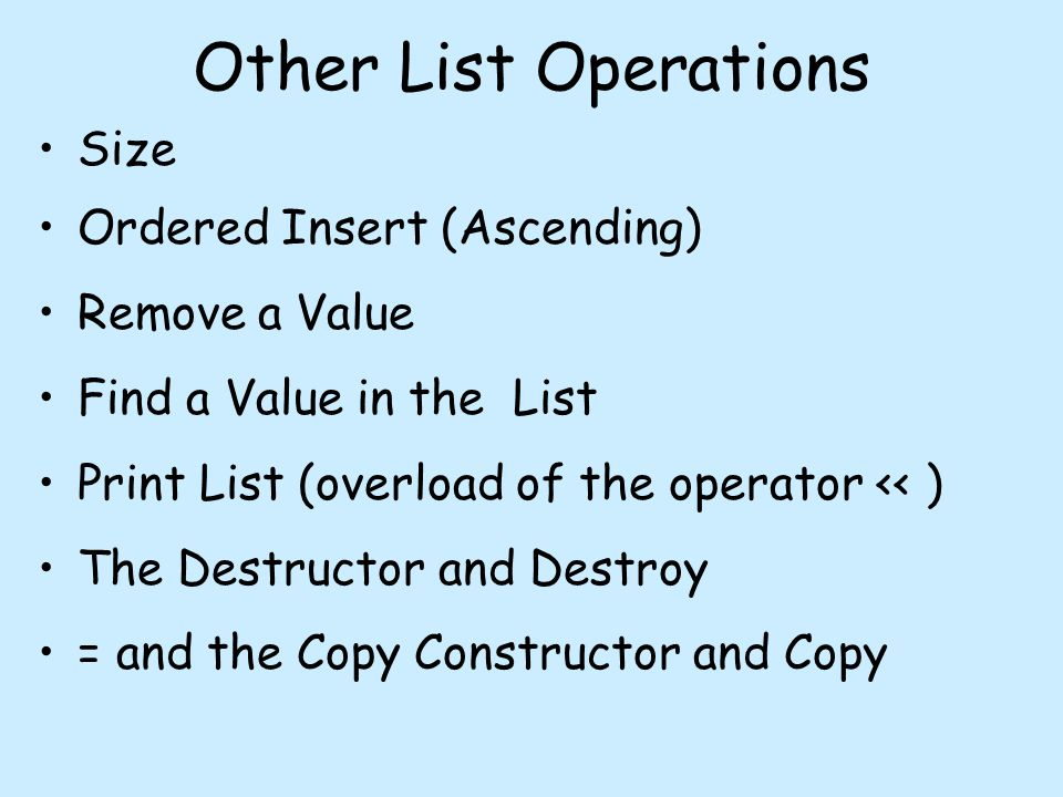 Other List Operations Size Ordered Insert (Ascending) Remove a Value Find a Value in the List Print List (overload of the operator << ) The Destructor and Destroy = and the Copy Constructor and Copy