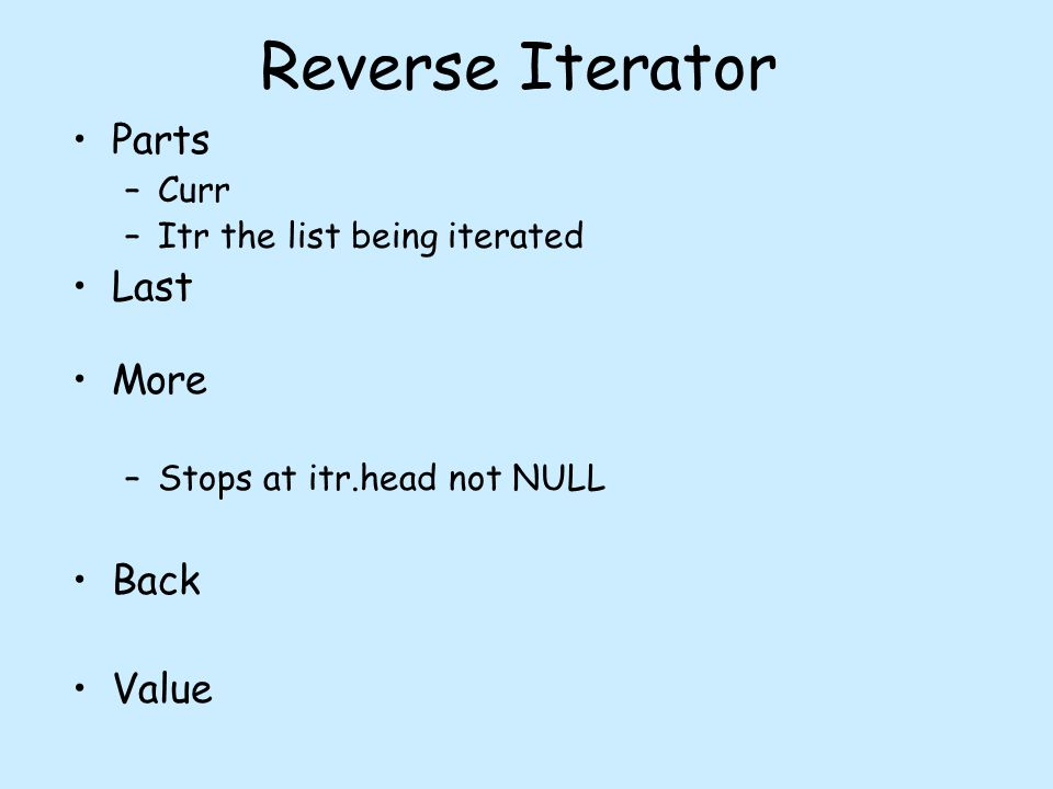 Reverse Iterator Parts –Curr –Itr the list being iterated Last More –Stops at itr.head not NULL Back Value