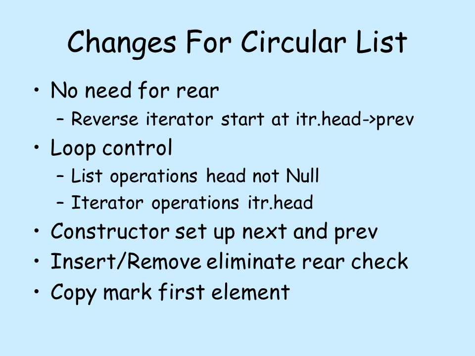 Changes For Circular List No need for rear –Reverse iterator start at itr.head->prev Loop control –List operations head not Null –Iterator operations itr.head Constructor set up next and prev Insert/Remove eliminate rear check Copy mark first element