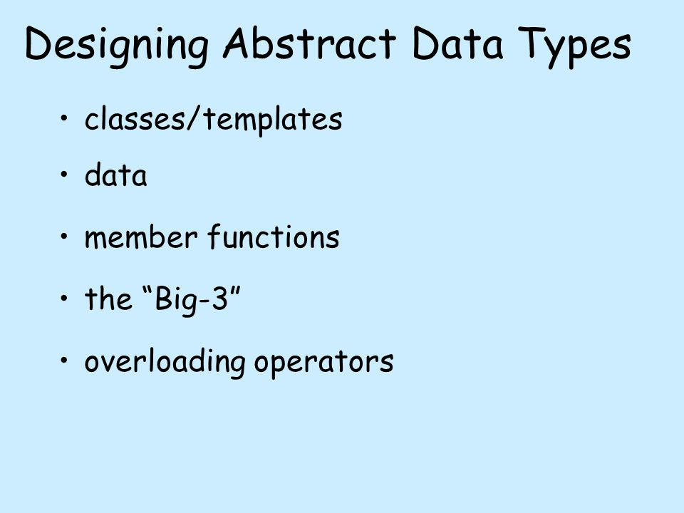 Designing Abstract Data Types classes/templates data member functions the Big-3 overloading operators