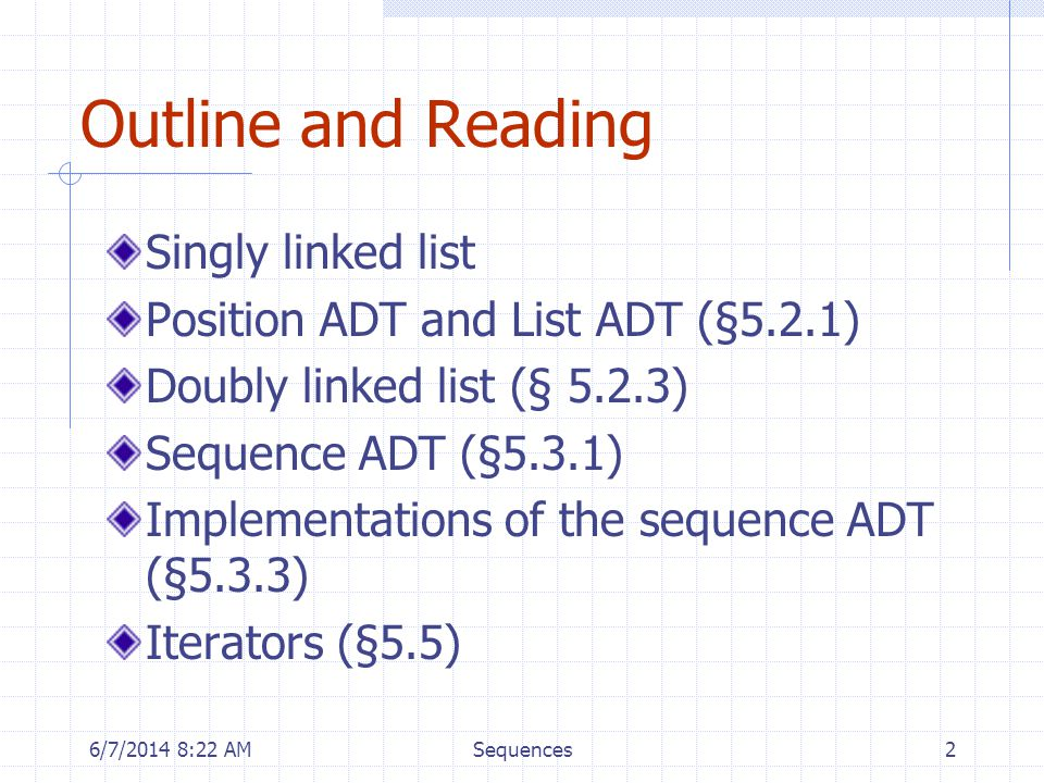 6/7/2014 8:24 AMSequences2 Outline and Reading Singly linked list Position ADT and List ADT (§5.2.1) Doubly linked list (§ 5.2.3) Sequence ADT (§5.3.1) Implementations of the sequence ADT (§5.3.3) Iterators (§5.5)