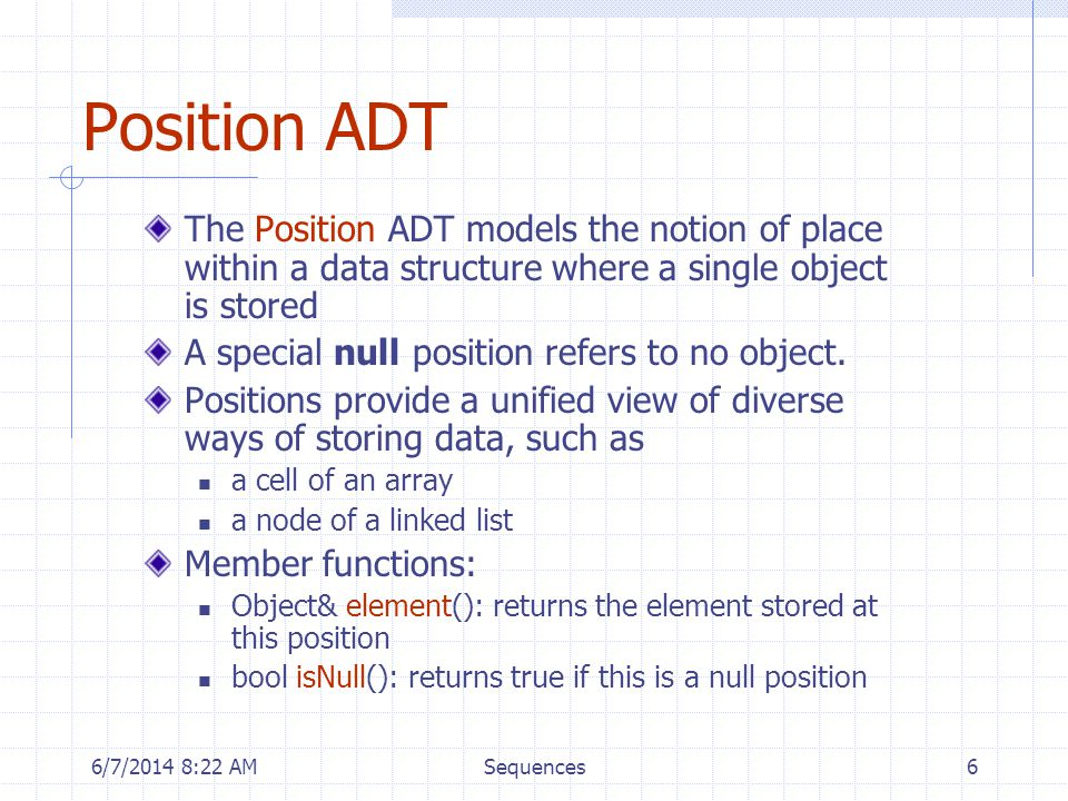6/7/2014 8:24 AMSequences7 List ADT The List ADT models a sequence of positions storing arbitrary objects It establishes a before/after relation between positions Generic methods: size(), isEmpty() Query methods: isFirst(p), isLast(p) Accessor methods: first(), last() before(p), after(p) Update methods: replaceElement(p, o), swapElements(p, q) insertBefore(p, o), insertAfter(p, o), insertFirst(o), insertLast(o) remove(p)