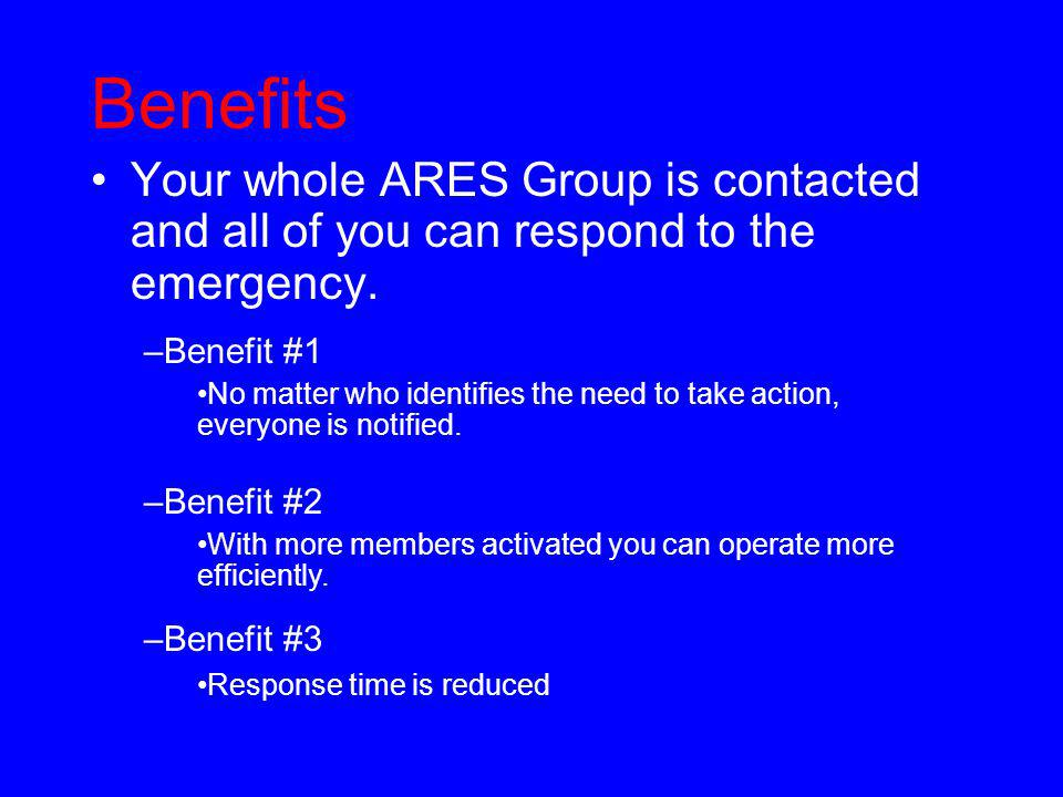 Benefits Your whole ARES Group is contacted and all of you can respond to the emergency. –Benefit #1 No matter who identifies the need to take action,