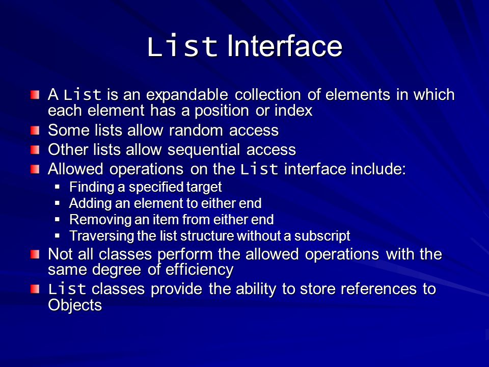 List Interface A List is an expandable collection of elements in which each element has a position or index Some lists allow random access Other lists allow sequential access Allowed operations on the List interface include: Finding a specified target Finding a specified target Adding an element to either end Adding an element to either end Removing an item from either end Removing an item from either end Traversing the list structure without a subscript Traversing the list structure without a subscript Not all classes perform the allowed operations with the same degree of efficiency List classes provide the ability to store references to Objects