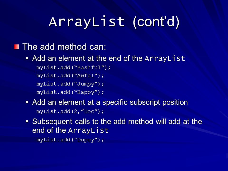 ArrayList (contd) The add method can: Add an element at the end of the ArrayList Add an element at the end of the ArrayListmyList.add(Bashful);myList.add(Awful);myList.add(Jumpy);myList.add(Happy); Add an element at a specific subscript position Add an element at a specific subscript positionmyList.add(2,Doc); Subsequent calls to the add method will add at the end of the ArrayList Subsequent calls to the add method will add at the end of the ArrayListmyList.add(Dopey);