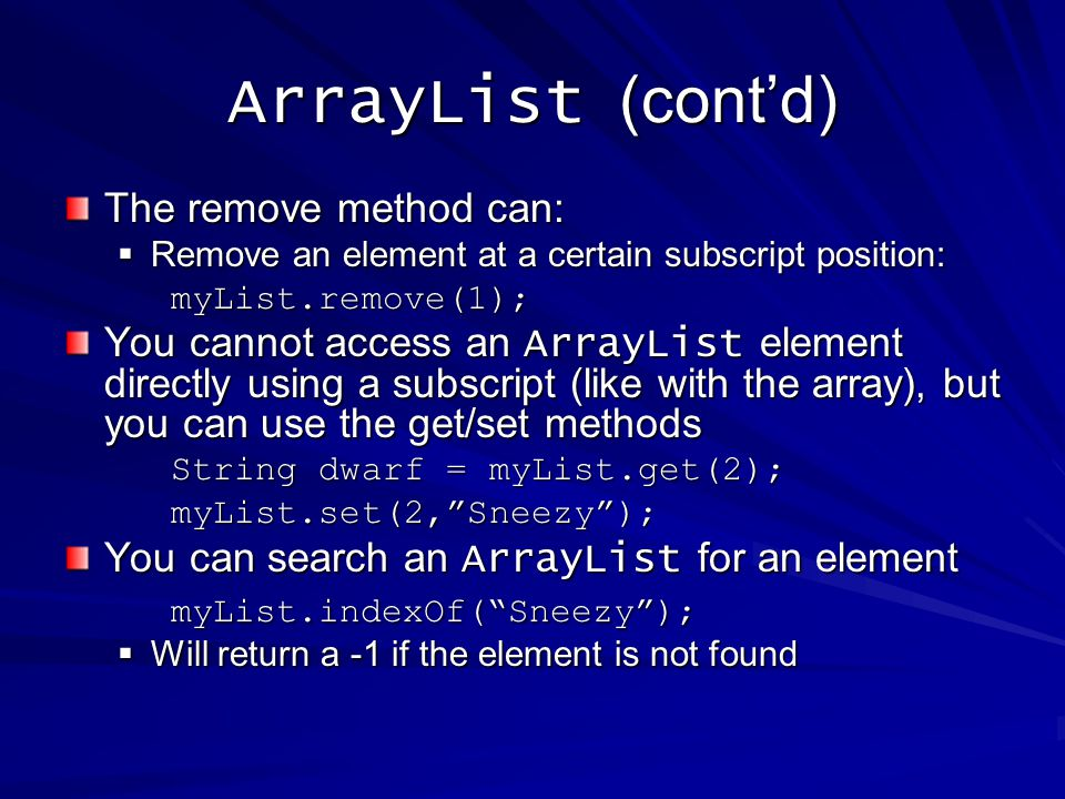 The remove method can: Remove an element at a certain subscript position: Remove an element at a certain subscript position:myList.remove(1); You cannot access an ArrayList element directly using a subscript (like with the array), but you can use the get/set methods String dwarf = myList.get(2); myList.set(2,Sneezy); You can search an ArrayList for an element myList.indexOf(Sneezy); Will return a -1 if the element is not found Will return a -1 if the element is not found