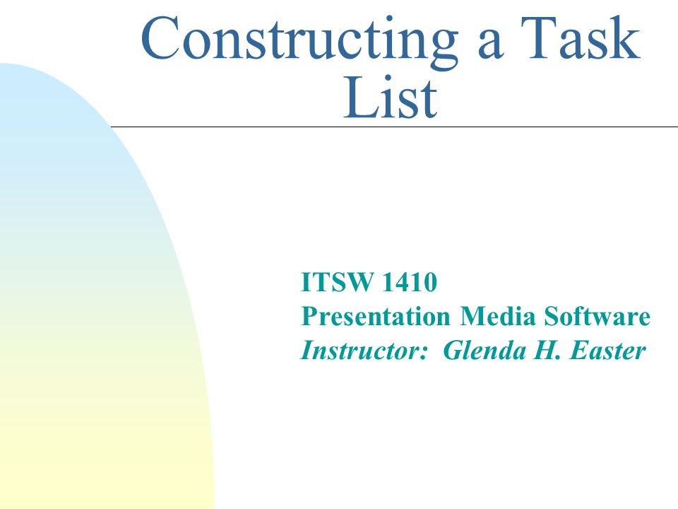 Constructing a Task List ITSW 1410 Presentation Media Software Instructor: Glenda H. Easter