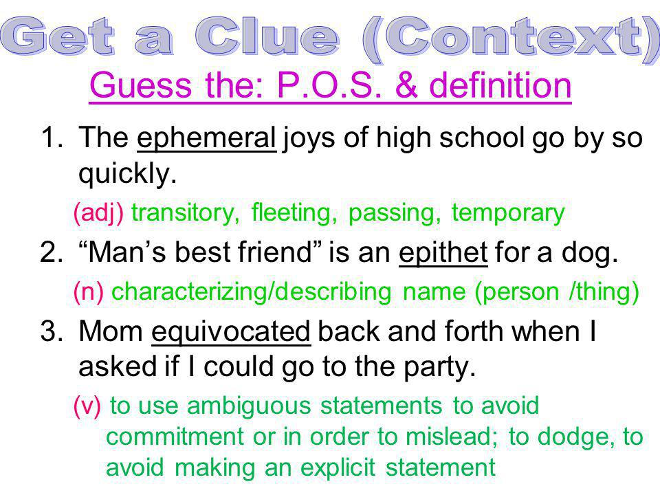 Guess the: P.O.S. & definition 1.The ephemeral joys of high school go by so quickly. (adj) transitory, fleeting, passing, temporary 2.Mans best friend