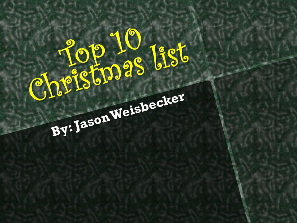 Top 10 Christmas list By: Jason Weisbecker