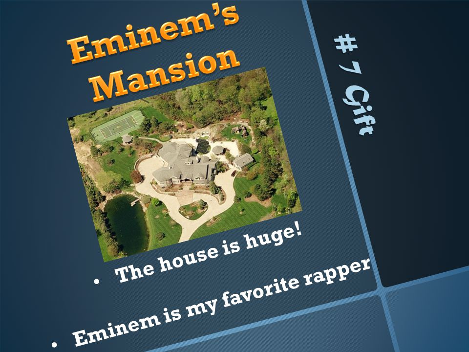# 7 Gift The house is huge! Eminem is my favorite rapper