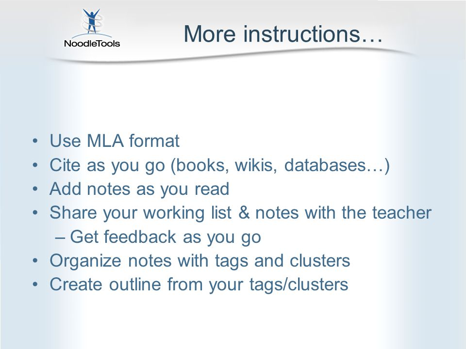 More instructions… Use MLA format Cite as you go (books, wikis, databases…) Add notes as you read Share your working list & notes with the teacher –Get feedback as you go Organize notes with tags and clusters Create outline from your tags/clusters