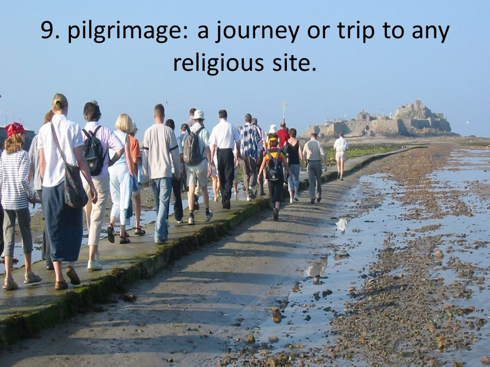 9. pilgrimage: a journey or trip to any religious site.