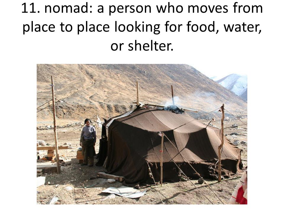 11. nomad: a person who moves from place to place looking for food, water, or shelter.