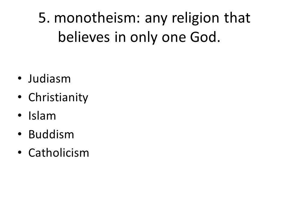 5. monotheism: any religion that believes in only one God. Judiasm Christianity Islam Buddism Catholicism