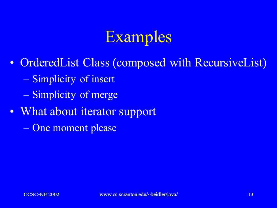 CCSC-NE 2002www.cs.scranton.edu/~beidler/java/13 Examples OrderedList Class (composed with RecursiveList) –Simplicity of insert –Simplicity of merge What about iterator support –One moment please