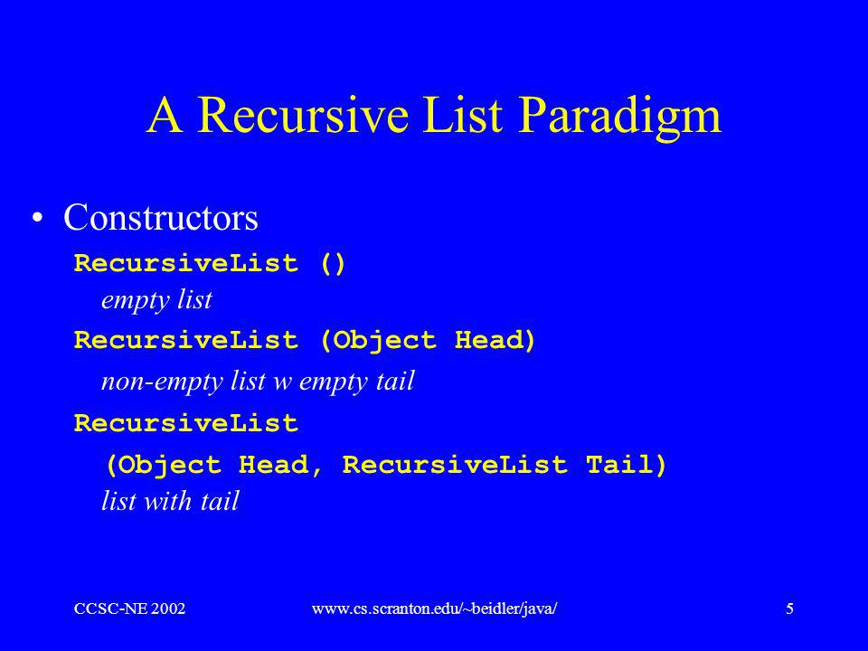 CCSC-NE 2002www.cs.scranton.edu/~beidler/java/5 A Recursive List Paradigm Constructors RecursiveList () empty list RecursiveList (Object Head) non-empty list w empty tail RecursiveList (Object Head, RecursiveList Tail) list with tail