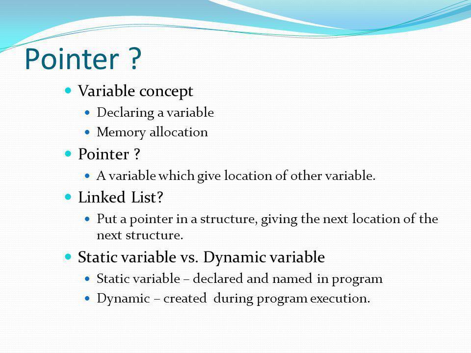 Understanding Pointers Declare a pointer int *aPtr; int *aPtr = null; Assigning a pointer aPtr = &aVar; Read the pointer value printf(%d, *aPtr);