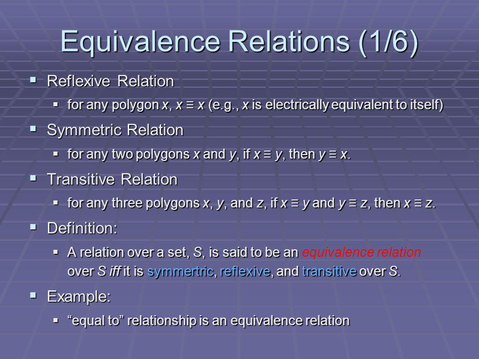 Equivalence Relations (1/6) Reflexive Relation Reflexive Relation for any polygon x, x x (e.g., x is electrically equivalent to itself) for any polygon x, x x (e.g., x is electrically equivalent to itself) Symmetric Relation Symmetric Relation for any two polygons x and y, if x y, then y x.