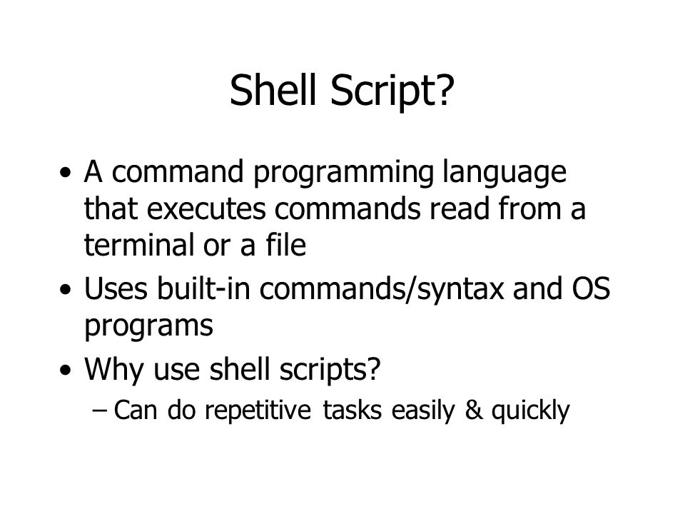 Shell Script? A command programming language that executes commands read from a terminal or a file Uses built-in commands/syntax and OS programs Why u