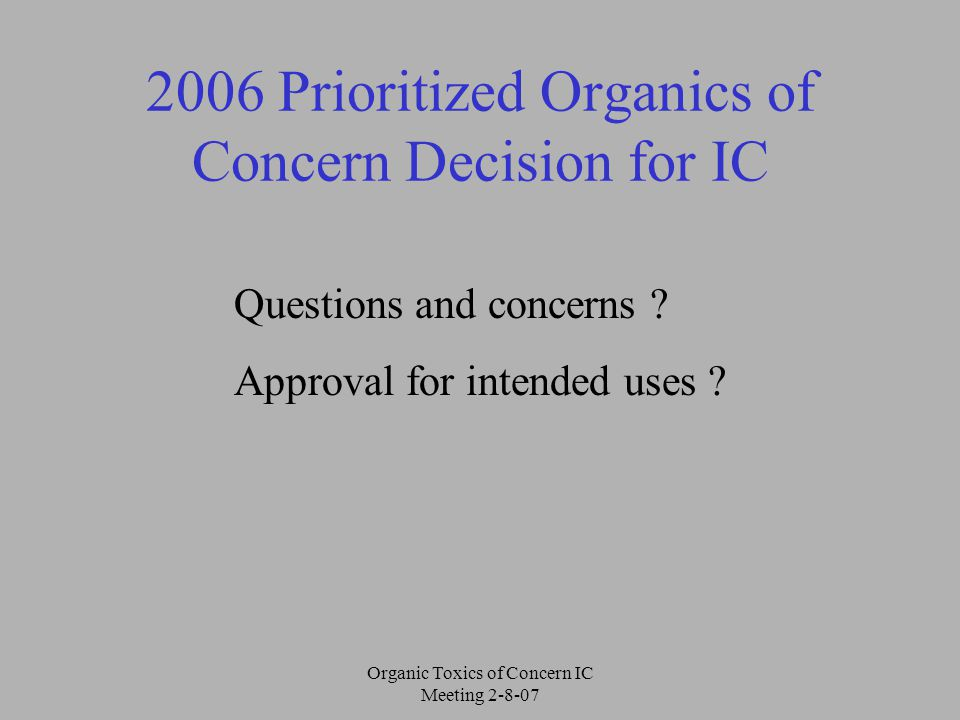Organic Toxics of Concern IC Meeting 2-8-07 2006 Prioritized Organics of Concern Decision for IC Questions and concerns .
