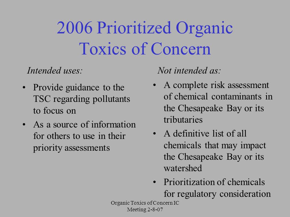 Organic Toxics of Concern IC Meeting 2-8-07 2006 Prioritized Organic Toxics of Concern Provide guidance to the TSC regarding pollutants to focus on As a source of information for others to use in their priority assessments A complete risk assessment of chemical contaminants in the Chesapeake Bay or its tributaries A definitive list of all chemicals that may impact the Chesapeake Bay or its watershed Prioritization of chemicals for regulatory consideration Intended uses:Not intended as: